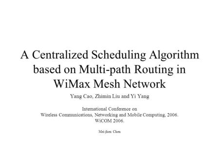 A Centralized Scheduling Algorithm based on Multi-path Routing in WiMax Mesh Network Yang Cao, Zhimin Liu and Yi Yang International Conference on Wireless.