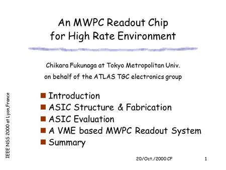 20/Oct./2000 CF IEEE NSS 2000 at Lyon,France 1 An MWPC Readout Chip for High Rate Environment Introduction ASIC Structure & Fabrication ASIC Evaluation.