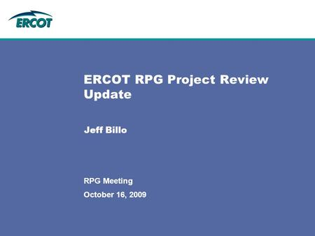 October 16, 2009 RPG Meeting ERCOT RPG Project Review Update Jeff Billo.