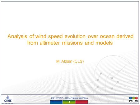 26/11/2012 – Observatoire de Paris - 1 - Analysis of wind speed evolution over ocean derived from altimeter missions and models M. Ablain (CLS)