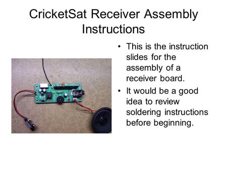 CricketSat Receiver Assembly Instructions This is the instruction slides for the assembly of a receiver board. It would be a good idea to review soldering.