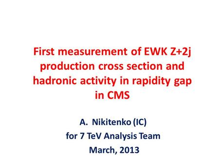 First measurement of EWK Z+2j production cross section and hadronic activity in rapidity gap in CMS A.Nikitenko (IC) for 7 TeV Analysis Team March, 2013.