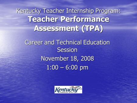 Kentucky <strong>Teacher</strong> Internship Program: <strong>Teacher</strong> Performance Assessment (TPA) Career and Technical Education Session November 18, 2008 1:00 – 6:00 pm.
