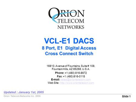 Orion Telecom Networks Inc. 2005 VCL-E1 DACS 8 Port, E1 Digital Access Cross Connect Switch Slide 1 Updated : January 1st, 2005 16810, Avenue of Fountains,