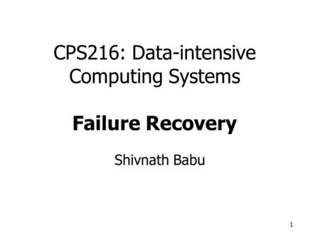 1 CPS216: Data-intensive Computing Systems Failure Recovery Shivnath Babu.