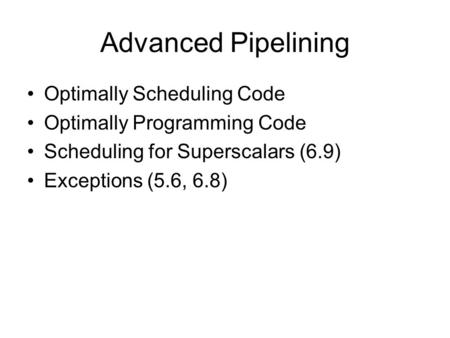 Advanced Pipelining Optimally Scheduling Code Optimally Programming Code Scheduling for Superscalars (6.9) Exceptions (5.6, 6.8)
