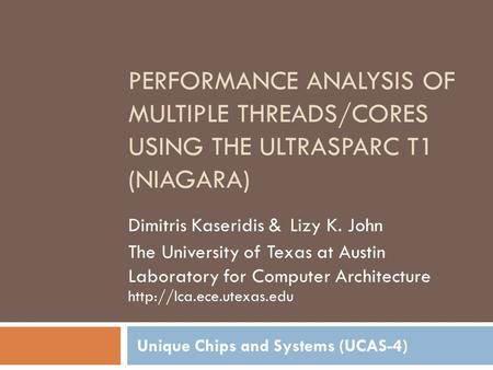 PERFORMANCE ANALYSIS OF MULTIPLE THREADS/CORES USING THE ULTRASPARC T1 (NIAGARA) Unique Chips and Systems (UCAS-4) Dimitris Kaseridis & Lizy K. John The.