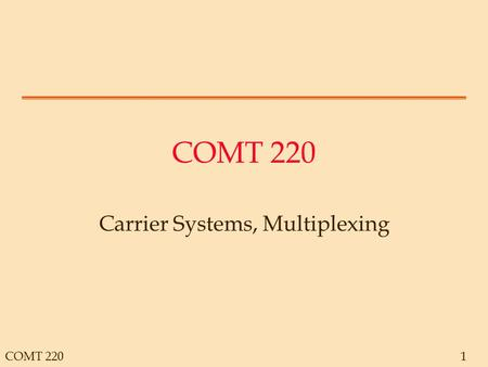 COMT 2201 Carrier Systems, Multiplexing. COMT 2202 Carrier Systems General Overview.