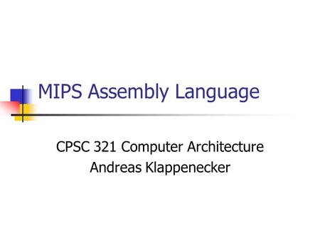 MIPS Assembly Language CPSC 321 Computer Architecture Andreas Klappenecker.