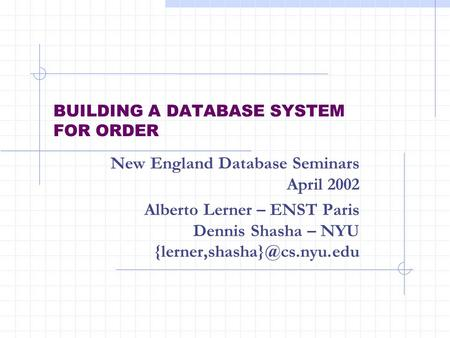 BUILDING A DATABASE SYSTEM FOR ORDER New England Database Seminars April 2002 Alberto Lerner – ENST Paris Dennis Shasha – NYU