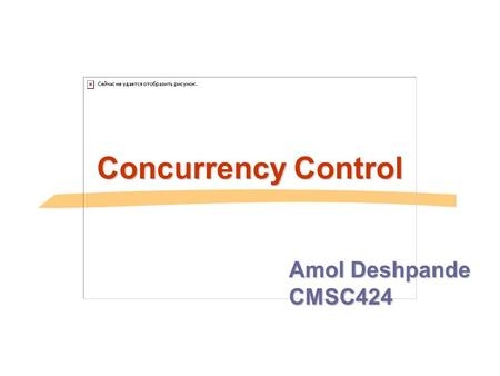 Concurrency Control Amol Deshpande CMSC424. Approach, Assumptions etc.. Approach  Guarantee conflict-serializability by allowing certain types of concurrency.