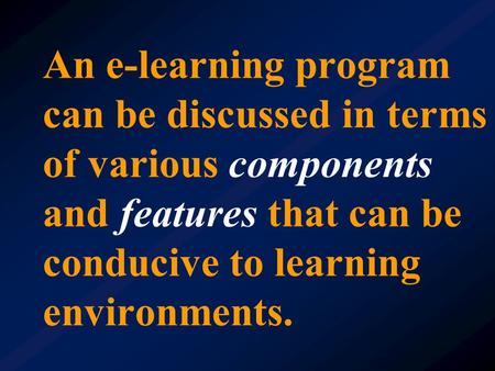 An e-learning program can be discussed in terms of various components and features that can be conducive to learning environments.