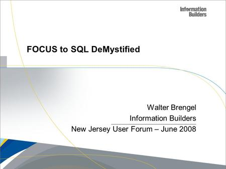 Copyright 2007, Information Builders. Slide 1 Walter Brengel Information Builders New Jersey User Forum – June 2008 FOCUS to SQL DeMystified.
