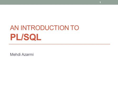 AN INTRODUCTION TO PL/SQL Mehdi Azarmi 1. Introduction PL/SQL is Oracle's procedural language extension to SQL, the non-procedural relational database.