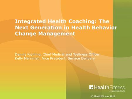 © HealthFitness 2012 Integrated Health Coaching: The Next Generation in Health Behavior Change Management Dennis Richling, Chief Medical and Wellness Officer.