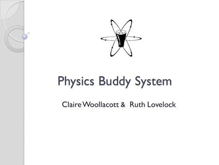 Physics Buddy System Physics Buddy System Claire Woollacott & Ruth Lovelock.