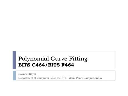 Polynomial Curve Fitting BITS C464/BITS F464 Navneet Goyal Department of Computer Science, BITS-Pilani, Pilani Campus, India.