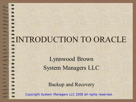 INTRODUCTION TO ORACLE Lynnwood Brown System Managers LLC Backup and Recovery Copyright System Managers LLC 2008 all rights reserved.
