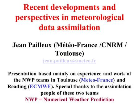 Recent developments and perspectives in meteorological data assimilation Jean Pailleux (Météo-France /CNRM / Toulouse) Presentation.
