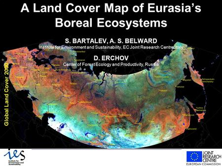 A Land Cover Map of Eurasia's Boreal Ecosystems S. BARTALEV, A. S. BELWARD Institute for Environment and Sustainability, EC Joint Research Centre, Italy.