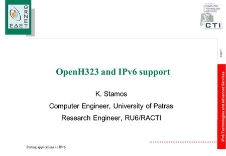 IPv6 Technologies and Advanced Services page 1 Porting applications to IPv6 OpenH323 and IPv6 support K. Stamos Computer Engineer, University of Patras.