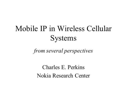 Mobile IP in Wireless Cellular Systems from several perspectives Charles E. Perkins Nokia Research Center.