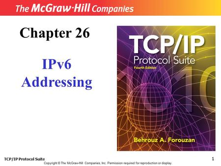 TCP/IP Protocol Suite 1 Copyright © The McGraw-Hill Companies, Inc. Permission required for reproduction or display. Chapter 26 IPv6 Addressing.