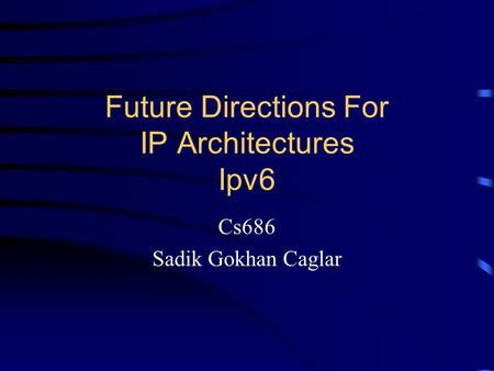 Future Directions For IP Architectures Ipv6 Cs686 Sadik Gokhan Caglar.