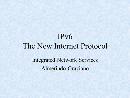 IPv6 The New Internet Protocol Integrated Network Services Almerindo Graziano.