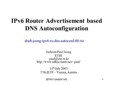 1IETF57 DNSOP WG IPv6 Router Advertisement based DNS Autoconfiguration Jaehoon Paul Jeong ETRI  14 th.