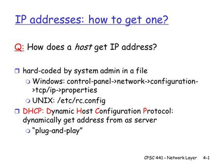 CPSC 441 - Network Layer4-1 IP addresses: how to get one? Q: How does a host get IP address? r hard-coded by system admin in a file m Windows: control-panel->network->configuration-
