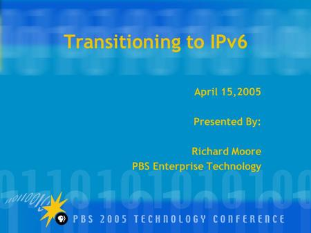 Transitioning to IPv6 April 15,2005 Presented By: Richard Moore PBS Enterprise Technology.