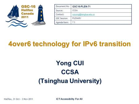 Halifax, 31 Oct – 3 Nov 2011 ICT Accessibility For All 4over6 technology for IPv6 transition Yong CUI CCSA (Tsinghua University) Document No: GSC16-PLEN-71.