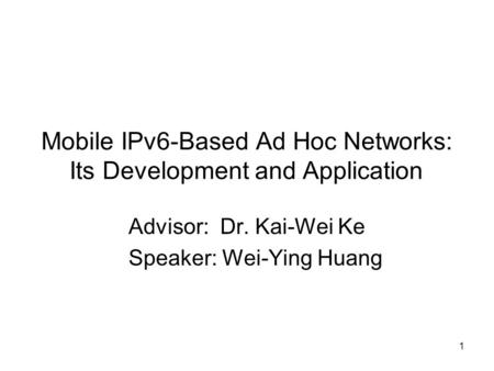 1 Mobile IPv6-Based Ad Hoc Networks: Its Development and Application Advisor: Dr. Kai-Wei Ke Speaker: Wei-Ying Huang.
