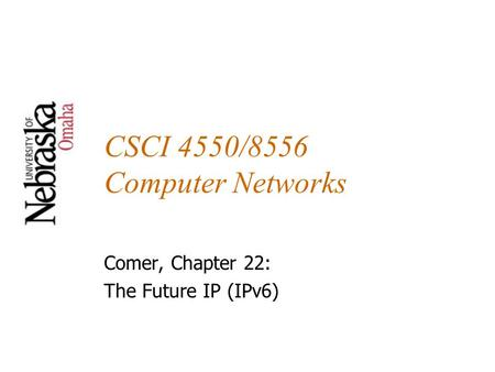 CSCI 4550/8556 Computer Networks Comer, Chapter 22: The Future IP (IPv6)