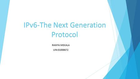 IPv6-The Next Generation Protocol RAMYA MEKALA UIN:01008672.