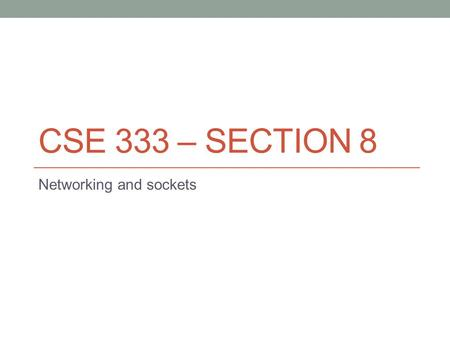 CSE 333 – SECTION 8 Networking and sockets. Overview Network Sockets IP addresses and IP address structures in C/C++ DNS – Resolving DNS names Demos.