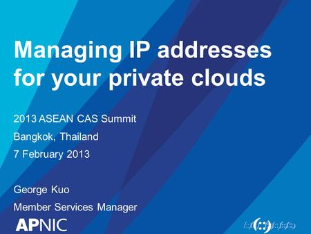Managing IP addresses for your private clouds 2013 ASEAN CAS Summit Bangkok, Thailand 7 February 2013 George Kuo Member Services Manager.