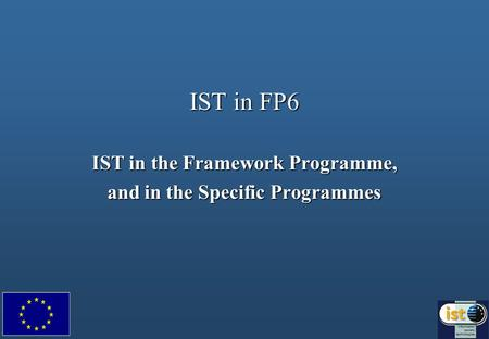 IST in FP6 IST in the Framework Programme, and in the Specific Programmes.