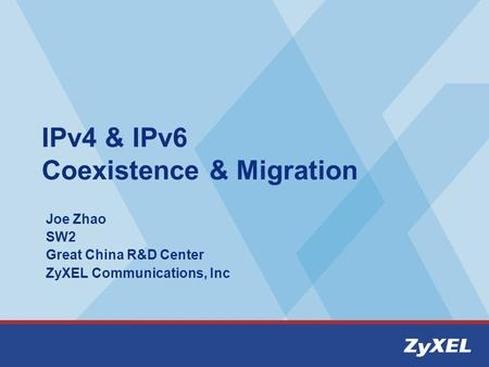 IPv4 & IPv6 Coexistence & Migration Joe Zhao SW2 Great China R&D Center ZyXEL Communications, Inc.
