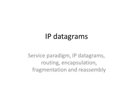 IP datagrams Service paradigm, IP datagrams, routing, encapsulation, fragmentation and reassembly.