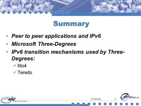 17/10/031 Summary Peer to peer applications and IPv6 Microsoft Three-Degrees IPv6 transition mechanisms used by Three- Degrees: 6to4 Teredo.