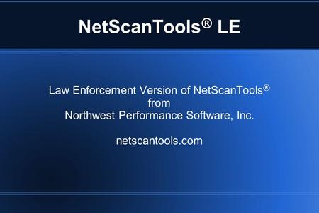 NetScanTools ® LE Law Enforcement Version of NetScanTools ® from Northwest Performance Software, Inc. netscantools.com.