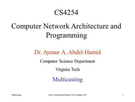 Multicasting© Dr. Ayman Abdel-Hamid, CS4254 Spring 20061 CS4254 Computer Network Architecture and Programming Dr. Ayman A. Abdel-Hamid Computer Science.