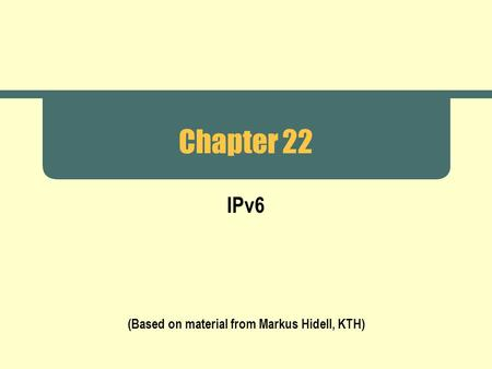 Chapter 22 IPv6 (Based on material from Markus Hidell, KTH)