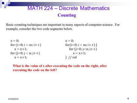 4/16/2015 MATH 224 – Discrete Mathematics Counting Basic counting techniques are important in many aspects of computer science. For example, consider the.