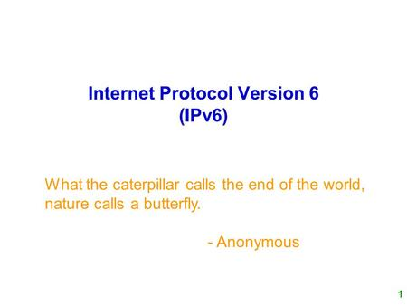 1 Internet Protocol Version 6 (IPv6) What the caterpillar calls the end of the world, nature calls a butterfly. - Anonymous.