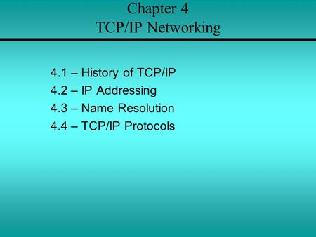 Chapter 4 TCP/IP Networking 4.1 – History of TCP/IP 4.2 – IP Addressing 4.3 – Name Resolution 4.4 – TCP/IP Protocols.