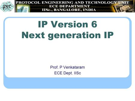 IP Version 6 Next generation IP Prof. P Venkataram ECE Dept. IISc.