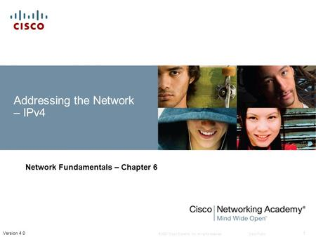 © 2007 Cisco Systems, Inc. All rights reserved.Cisco Public 1 Version 4.0 Addressing the Network – IPv4 Network Fundamentals – Chapter 6.